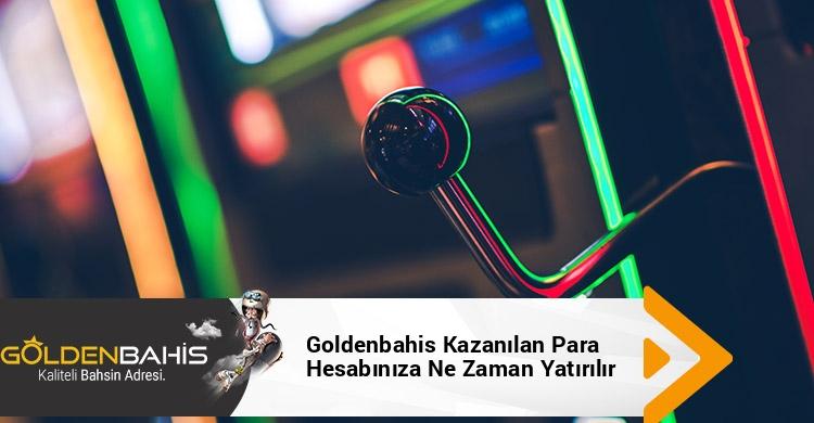 Goldenbahis Kazanılan Para Hesabınıza Ne Zaman Yatırılır